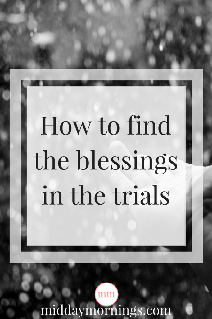 Finding blessings in trials can be tough. Here are some thoughts to keep in mind. | MiddayMornings.com
