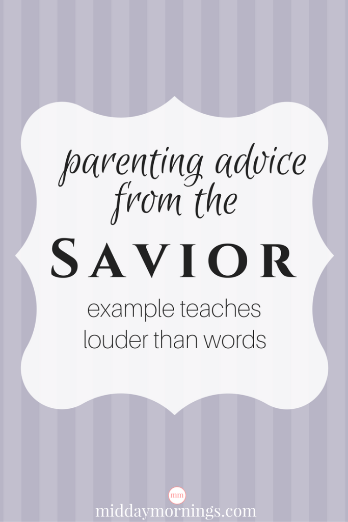 Teaching children by example is still the best parenting advice one can give or receive. Read about this important parenting principle taught by the Savior at MiddayMornings.com #parenting #teachbyexample #actionsarelouderthanwords
