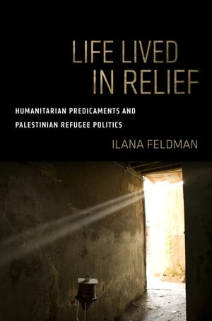 Life Lived in Relief — Humanitarian Predicaments and Palestinian Refugee Politics