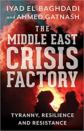 The Middle East Crisis Factory: Tyranny, Resilience and Resistance