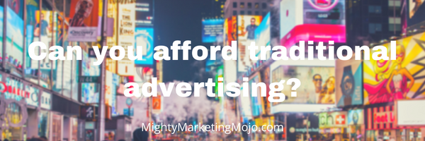 Mighty Marketing Mojo Can you Afford traditional advertising