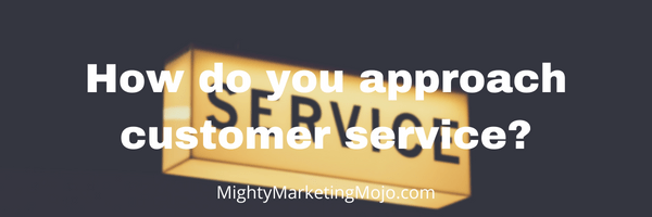 Mighty Marketing Mojo How does your business approach customer service