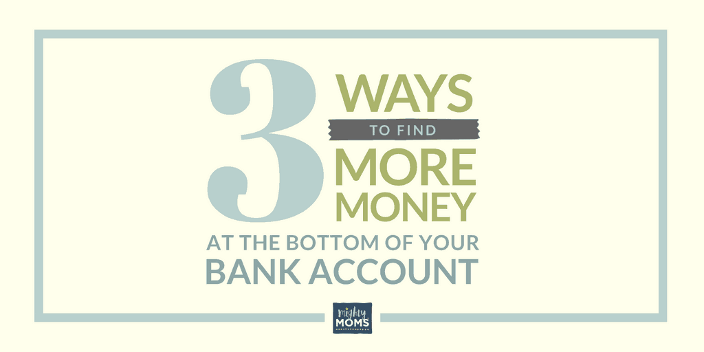 3 Ways to Find More Money at the Bottom of Your Bank Account - MightyMoms.club