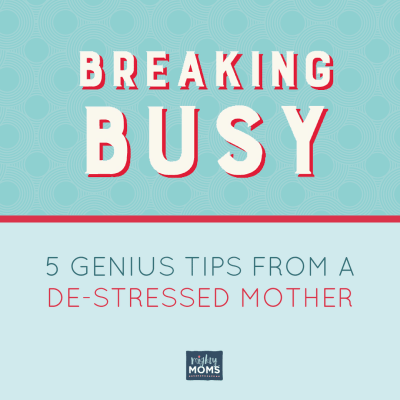 Breaking Busy: 5 Genius Tips from a De-Stressed Mom