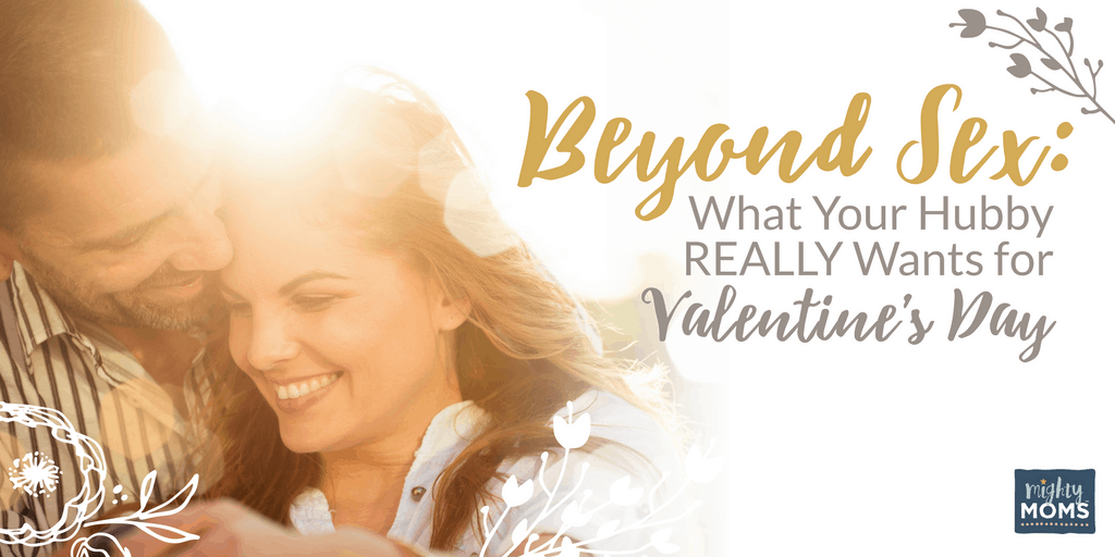 Beyond Sex: What Your Hubby REALLY Wants for Valentine's Day - MightyMoms.club