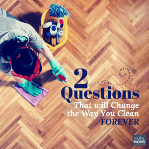 2 Questions that Will Change the Way You Clean Forever - MightyMoms.club