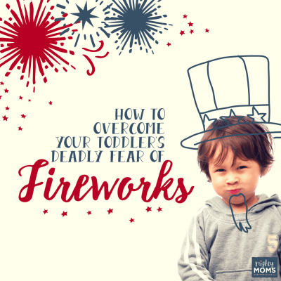 How to Overcome Your Toddler's Deadly Fear of Fireworks {Updated for 2018!}