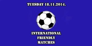 International Friendly Matches Tuesday 18.11.2014.