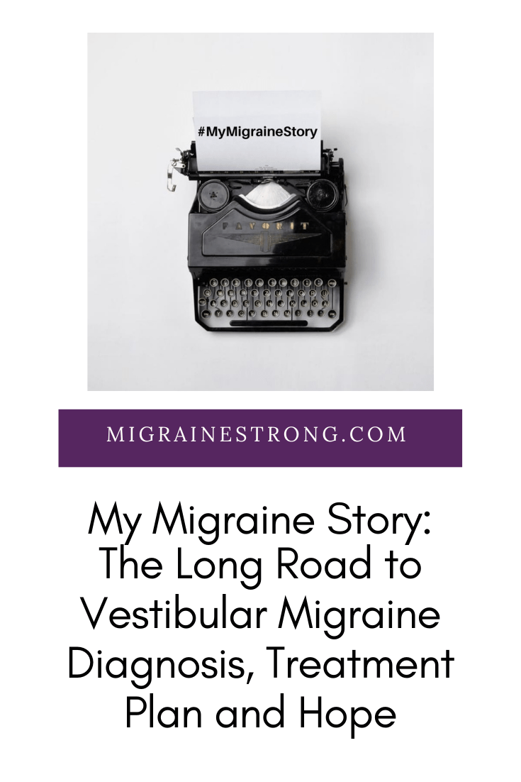 My Story - The Long Road to Vestibular Migraine Diagnosis, Treatment Plan and Hope