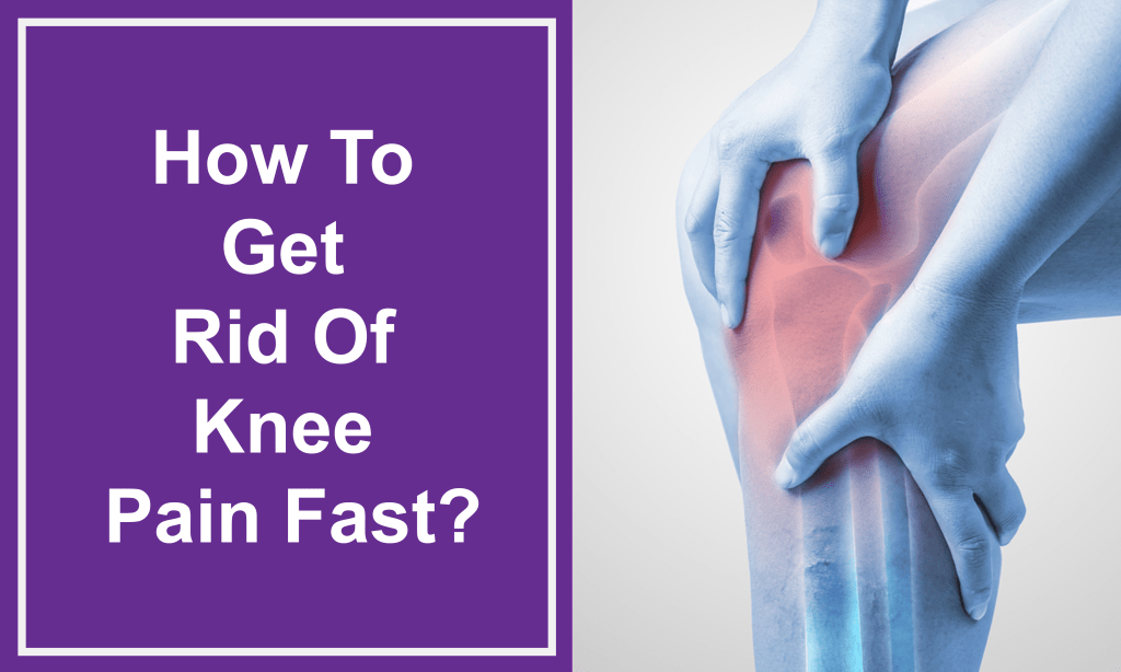 How To Get Rid Of Knee Pain Fast