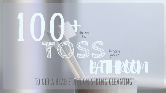 100+ Things to Toss From Your Bathroom to get a Head Start on Spring Cleaning
