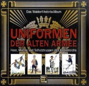Uniformen der alten Armee: Das Waldorf-Astoria Album / Heer, Marine und Schutztruppen des Kaiserreichs [Gebundene Ausgabe]
