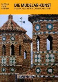 Die Mudejar-Kunst. Spanien: Islamische Ästhetik in christlicher Kunst Taschenbuch – 6. Dezember 2006