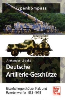 Deutsche Artillerie-Geschütze: Eisenbahngeschütze, Flak und Raketenwerfer 1933-1945 (Typenkompass) Taschenbuch – 29. Oktober 2010