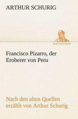 Francisco Pizarro, der Eroberer von Peru: Nach den alten Quellen erzählt von Arthur Schurig (TREDITION CLASSICS) Taschenbuch – 6. Dezember 2011