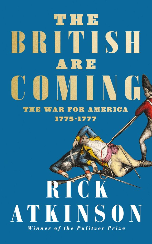 THE BRITISH ARE COMING: THE WAR FOR AMERICA, LEXINGTON TO PRINCETON, 1775-1777  Rick Atkinson  Harper Collins, £25 (hbk)