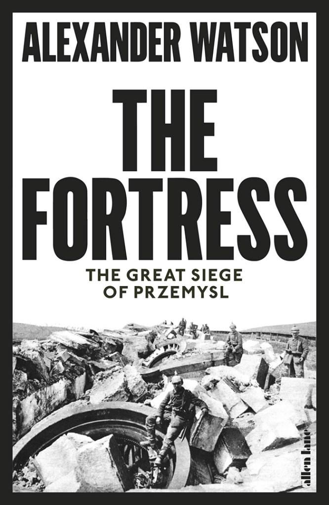 THE FORTRESS: THE GREAT SIEGE OF PRZEMYSL  Alexander Watson  Allen Lane, £25 (hbk)