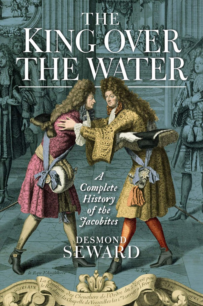 THE KING OVER THE WATER: A COMPLETE HISTORY OF THE JACOBITES  Desmond Seward  Birlinn £25 (hbk)