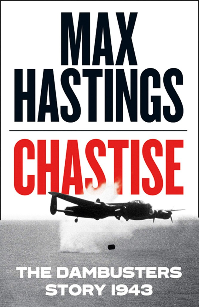 CHASTISE: THE DAMBUSTERS STORY, 1943  Max Hastings  HarperCollins, £25 (hbk)  ISBN 978-0008280529