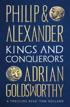 PHILIP AND ALEXANDER: KINGS AND CONQUERORS Adrian Goldsworthy Head of Zeus, £35 (hbk)  ISBN 978-1784978709