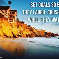 Set goals so big they laugh. Crush them while they watch.