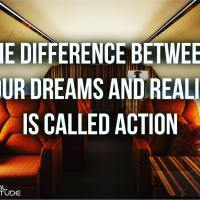 The difference between your dreams and reality is called action.