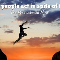 Rich people act in spite of fear.
