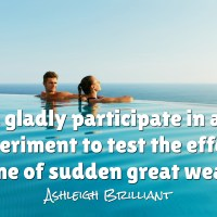 I'd gladly participate in any experiment to test the effects on me of sudden great wealth.