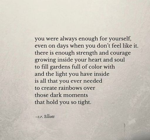 you were always enough for yourself, even on days when you don't feel like it. there is enough strength and courage growing inside your heart and soul to fill gardens full of colour with and the light you have inside is all that you ever needed to create rainsbows over those dark moments that hold you so tight. cr Elliott