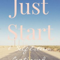 Just Start (& Self-Esteem continued...)