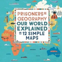 Prisoners of Geography: Our World Explained in 12 Simple Maps by Tim Marshall, illustrated by Grace Easton and Jessica Smith