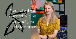 your client will appreciate you for what you decide to not say.
