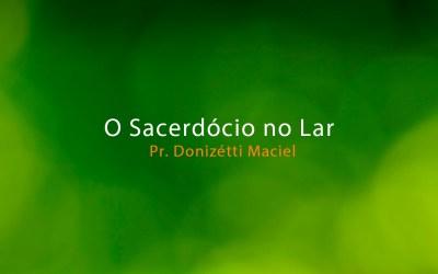 O Sacerdócio no Lar – Pr. Donizétti Maciel