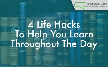 4 Life Hacks To Help You Learn Throughout The Day | Ministry Bubble