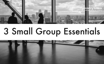 3 Small Group Essentials | Ministry Bubble
