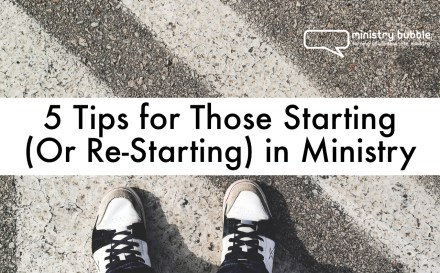 5 Tips for Those Starting (Or Re-Starting) in Ministry | Ministry Bubble