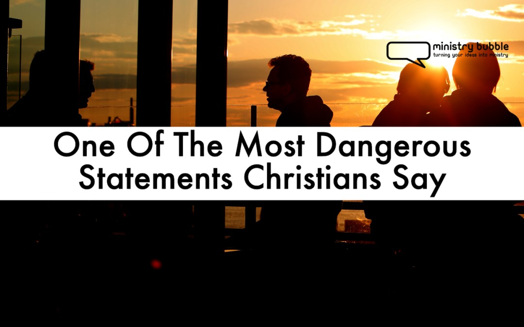 One Of The Most Dangerous Statements Christians Say