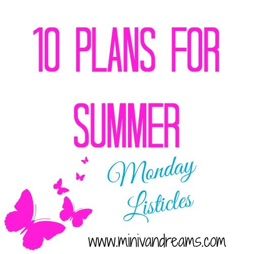 10 Plans for Summer | Monday Listicles via Mini Van Dreams #mondaylisticles