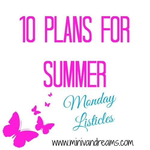 10 Plans for Summer | Monday Listicles via Mini Van Dreams #mondaylisticles