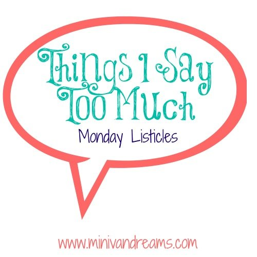 Things I Say Too Much | Monday Listicles  - Mini Van Dreams