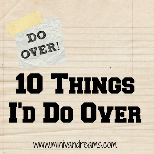 DO OVER! 10 Things I'd Do Over | Mini Van Dreams