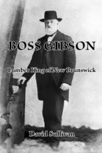 Boss Gibson: Lumber King of New Brunswick by David Sullivan