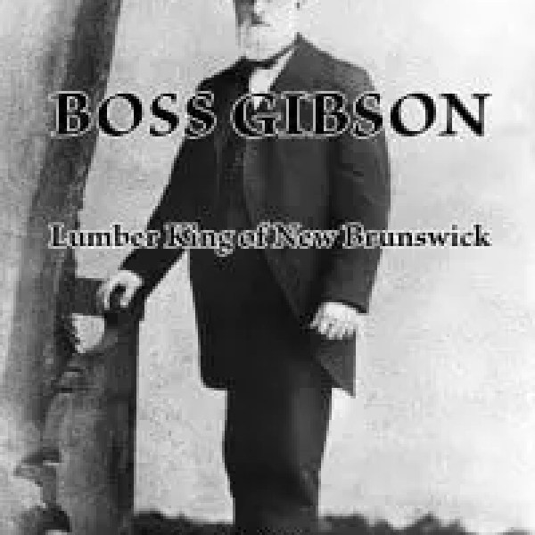 Boss Gibson: Lumber King of New Brunswick by David Sullivan