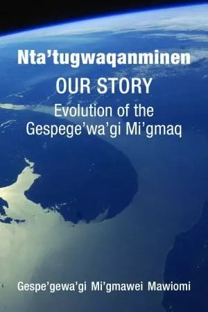 Nta'tugwaqanminen (Our Story) by the Gespe'gewa'gi Mi'qmawei Mawiomi