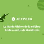Tout ce que renferme JetPack, la célèbre boîte à outils de WordPress