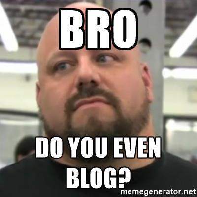 Bro do you even blog?