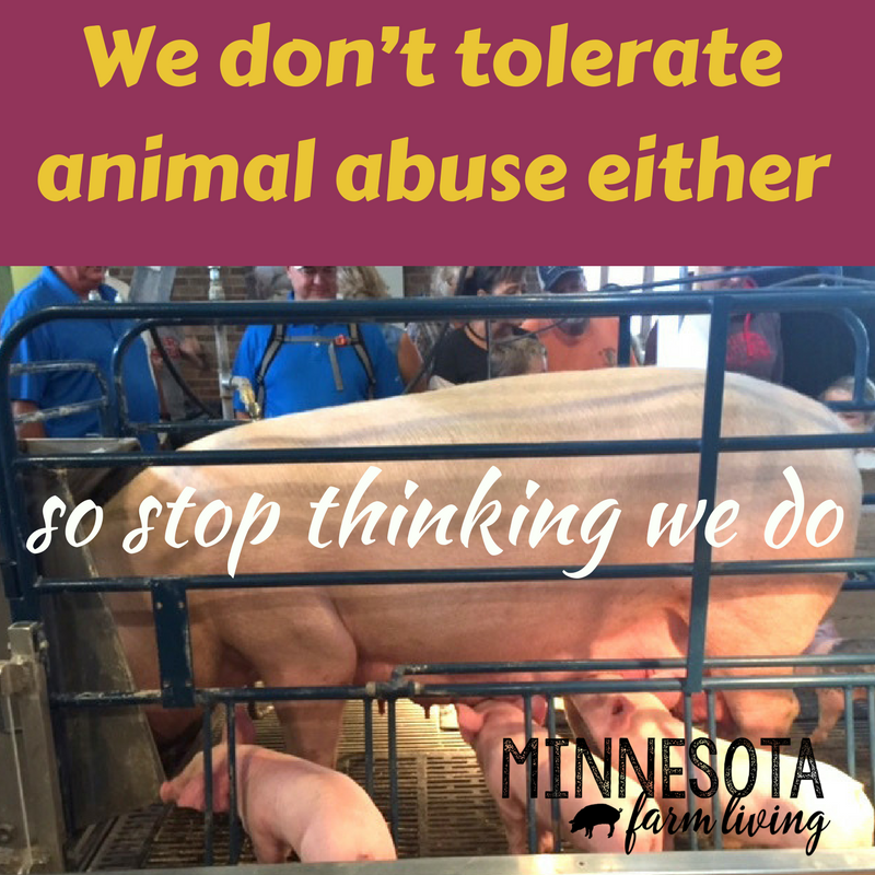 Unfortunately, animal abuse happens. But realize, those incidents are by far the exception, not the rule. Farmers care for their animals and do not tolerate animal abuse.