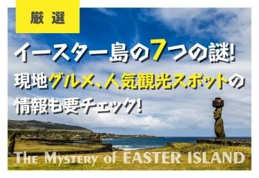 イースター島の7つの謎!現地グルメ、人気観光スポットの情報も要チェック!