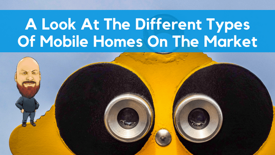 A Look At The Different Types Of Mobile Homes On The Market - Featured Image