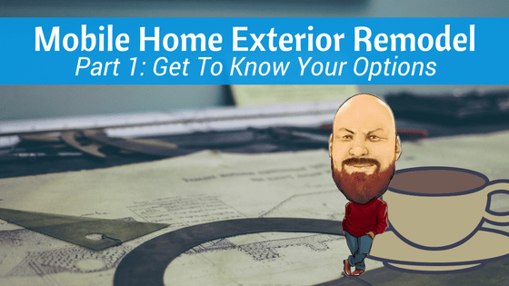 Mobile Home Exterior Remodel Part 1 Get To Know Your Options